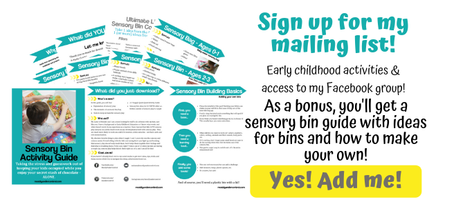 Sign up for my mailing list! Early childhood activities and access to my facebook group! As a bonus, you'll receive a sensory bin guide with ideas for bins and how to make your own!