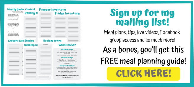Sign up for my mailing list! Meal plans, tips, live videos, Facebook group access and so much more! As a bonus, you'll get this FREE meal planning guide! CLICK HERE!