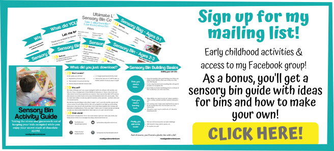 Sign up for my mailing list! Early childhood activities and access to my free facebook group. As a bonus, you'll get a sensory bin guide with ideas for bins and how to make your own! Click here!